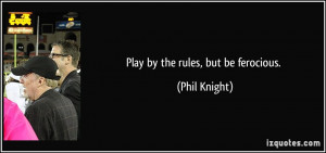 Play by the rules, but be ferocious. - Phil Knight