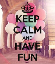 KEEP CALM AND HAVE FUN! More