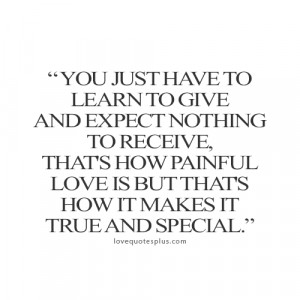 You just have to learn to give and expect nothing to receive, that's ...