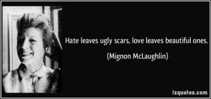 Hate leaves ugly scars, love leaves beautiful ones. - Mignon ...