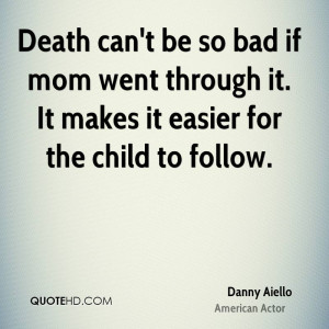 Death can't be so bad if mom went through it. It makes it easier for ...