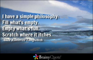 have a simple philosophy: Fill what's empty. Empty what's full ...