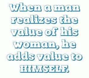When a man realizes the value of his woman...