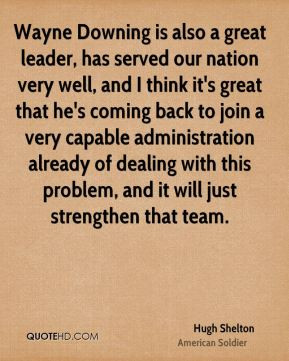 Hugh Shelton - Wayne Downing is also a great leader, has served our ...