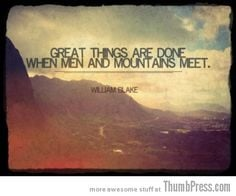 ... things are done when Men and Mountains meet~ William Blake #quote More
