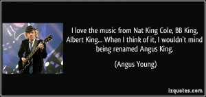 ... think of it, I wouldn't mind being renamed Angus King. - Angus Young
