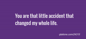... Quote #24315: You are that little accident that changed my whole life