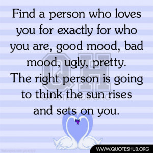 Find a person who LOVES you for exactly for who you are, good mood ...