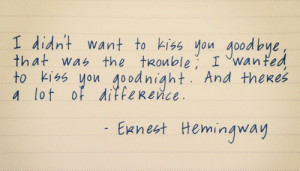 want to kiss you goodbye, that was the trouble; I wanted to kiss you ...