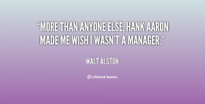More than anyone else, Hank Aaron made me wish I wasn't a manager ...