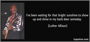 ... to show up and shine in my back door someday. - Luther Allison