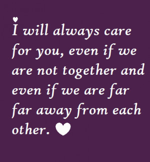 will always care for you, even if we are not together and even if we ...