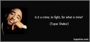 Is it a crime, to fight, for what is mine? - Tupac Shakur