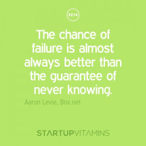 ... better than the guarantee of never knowing. -Aaron Levie, Box.net