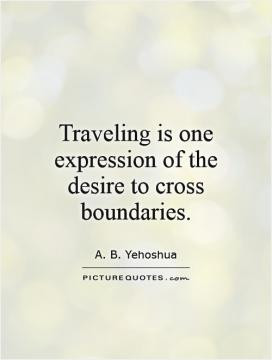 Traveling is one expression of the desire to cross boundaries.