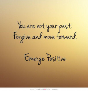 ... your past. Forgive and move forward. Emerge Positive Picture Quote #1