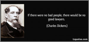 If there were no bad people, there would be no good lawyers. - Charles ...