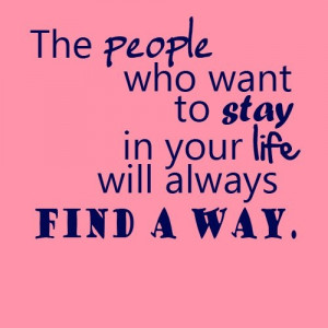 ... Who Want to Stay In Your Life Will Always Find A Way ~ Life Quote