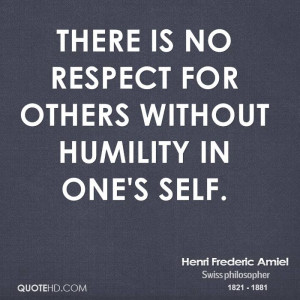 There is no respect for others without humility in one's self.