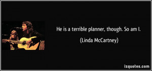 He is a terrible planner, though. So am I. - Linda McCartney