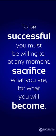To be successful you must be willing to, at any moment, sacrifice what ...