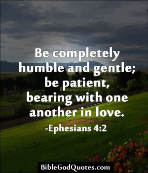 be completely humble and gentle be patient bearing with one another in ...