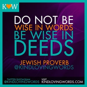 ... in words. Be wise in deeds. ~Jewish proverb #Proverbs #quotes #jewish