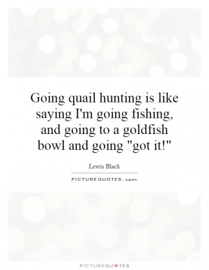 Going quail hunting is like saying I'm going fishing, and going to a ...