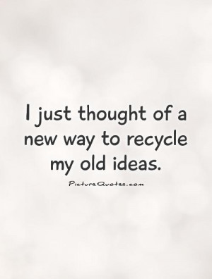 just thought of a new way to recycle my old ideas Picture Quote #1