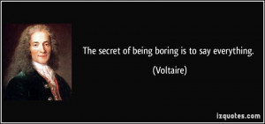 The secret of being boring is to say everything. - Voltaire
