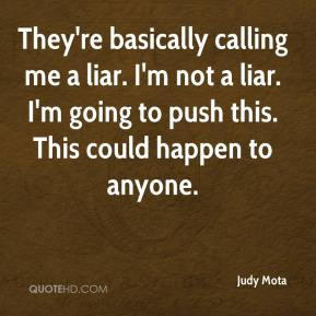 They're basically calling me a liar. I'm not a liar. I'm going to push ...