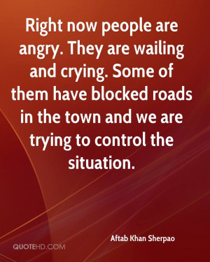 Right now people are angry. They are wailing and crying. Some of them ...