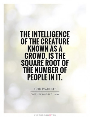 The intelligence of the creature known as a crowd, is the square root ...