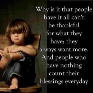 ... always want more. and people who have nothing count their blessings