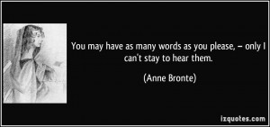 ... words as you please, – only I can't stay to hear them. - Anne Bronte