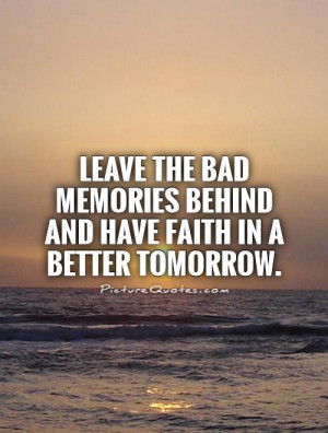 Leave the bad memories behind and have faith in a better tomorrow ...
