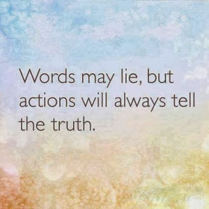 Words may lie but actions will always tell the truth
