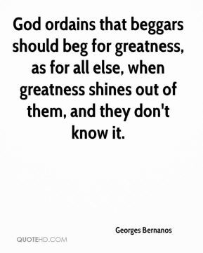 Georges Bernanos - God ordains that beggars should beg for greatness ...