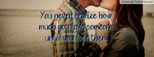you never realize how much you love someone until you lose them ...