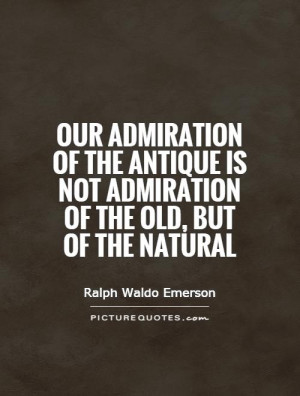 ... antique is not admiration of the old, but of the natural Picture Quote