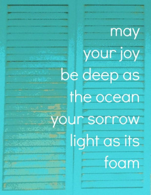 ... joy be deep as the ocean and your sorrow light as its foam. #quote