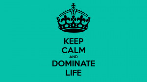 KEEP CALM AND DOMINATE LIFE