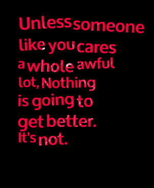 Quotes Picture: unless someone like you cares a whole awful lot ...
