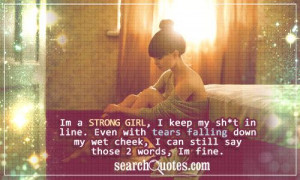 Im a strong girl, I keep my sh*t in line. Even with tears falling down ...