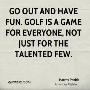 ... is a game for everyone, not just for the talented few. - Harvey Penick
