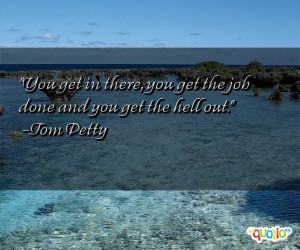 ... in there, you get the job done and you get the hell out. -Tom Petty