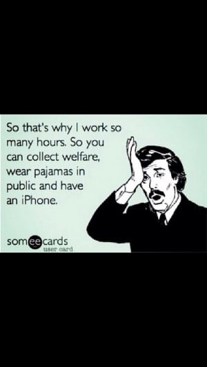 Hard work humor, welfare humor, pajamas humor, iPhone humor