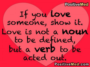 you love someone show it love is not a noun to be defined but a verb ...