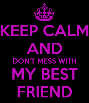 KEEP CALM AND DON'T MESS WITH MY BEST FRIEND - KEEP CALM AND CARRY ON ...