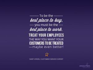 be the best place to work. Treat your employees the way you want your ...